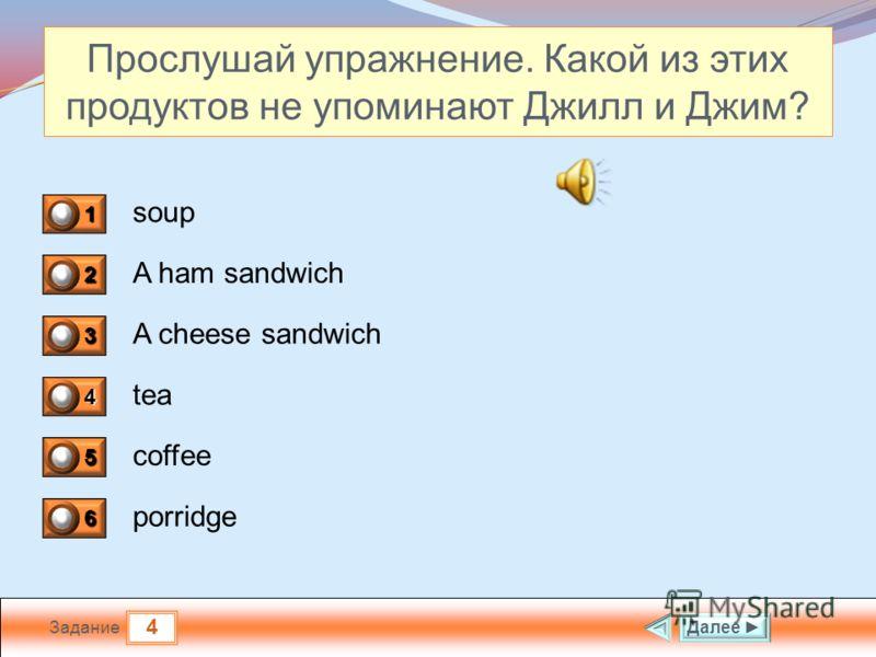 4 Задание Прослушай упражнение. Какой из этих продуктов не упоминают Джилл и Джим? soup A ham sandwich A cheese sandwich tea Далее 1 0 2 0 3 0 4 0 5 1 6 0 coffee porridge