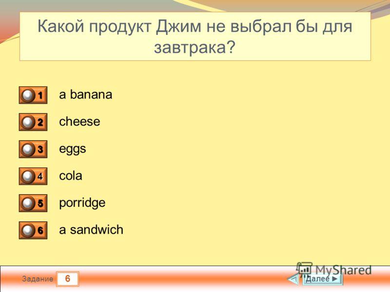 6 Задание Какой продукт Джим не выбрал бы для завтрака? a banana cheese eggs cola Далее 1 0 2 0 3 0 4 1 5 0 6 0 porridge a sandwich