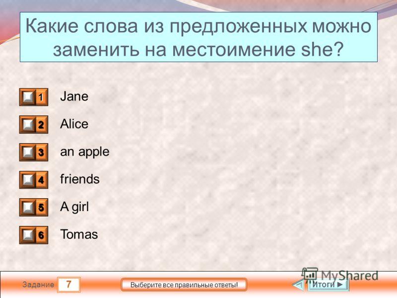 7 Задание Выберите все правильные ответы! Какие слова из предложенных можно заменить на местоимение she? Jane Alice an apple friends A girl Tomas 1 1 2 1 3 0 4 0 5 1 6 0 Итоги