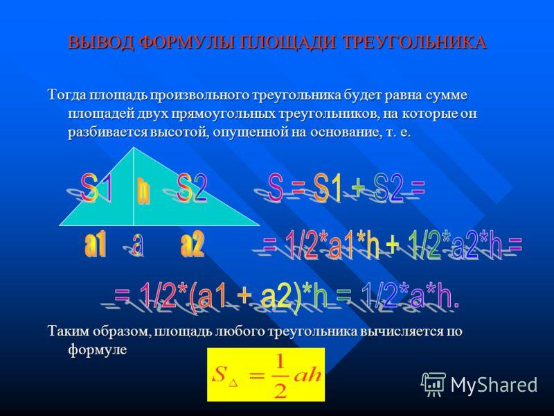 ВЫВОД ФОРМУЛЫ ПЛОЩАДИ ТРЕУГОЛЬНИКА Нетрудно доказать, что с увеличением одного из катетов в а раз площадь треугольника так же увеличится в а раз, т. е. станет равной S=1/2*а*1 кв. ед., Тогда с увеличением другого катета полученного треугольника в b р