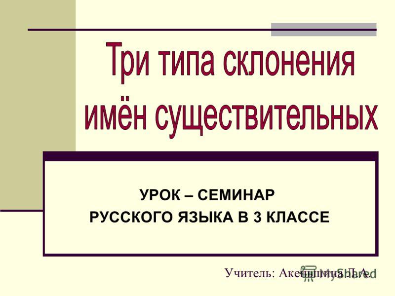Учитель: Акеньшина Л.А. УРОК – СЕМИНАР РУССКОГО ЯЗЫКА В 3 КЛАССЕ