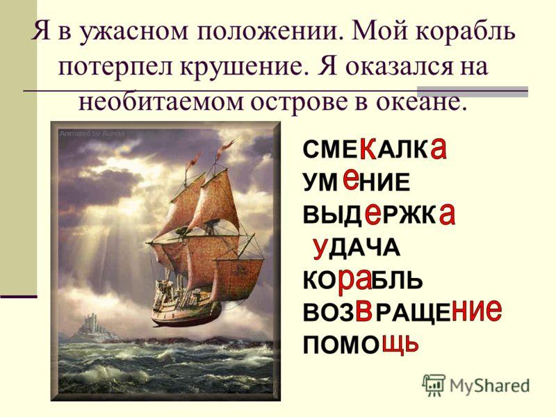 Я в ужасном положении. Мой корабль потерпел крушение. Я оказался на необитаемом острове в океане. СМЕ АЛК УМ НИЕ ВЫД РЖК ДАЧА КО БЛЬ ВОЗ РАЩЕ ПОМО