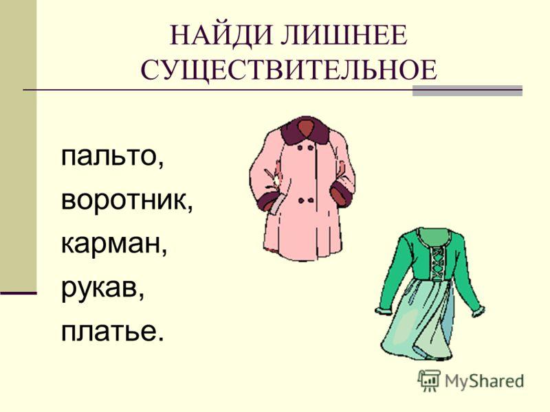 НАЙДИ ЛИШНЕЕ СУЩЕСТВИТЕЛЬНОЕ пальто, воротник, карман, рукав, платье.