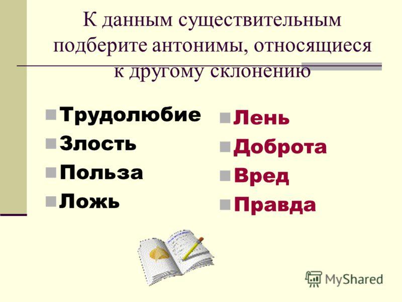 К данным существительным подберите антонимы, относящиеся к другому склонению Трудолюбие Злость Польза Ложь Лень Доброта Вред Правда