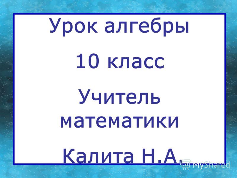 Урок алгебры 10 класс Учитель математики Калита Н.А.