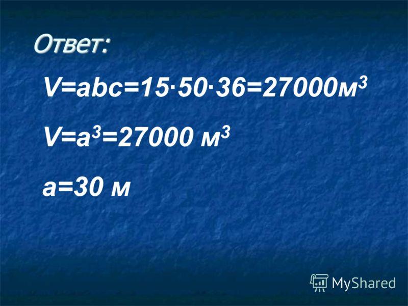 Ответ: V=abc=155036=27000м 3 V=a 3 =27000 м 3 a=30 м