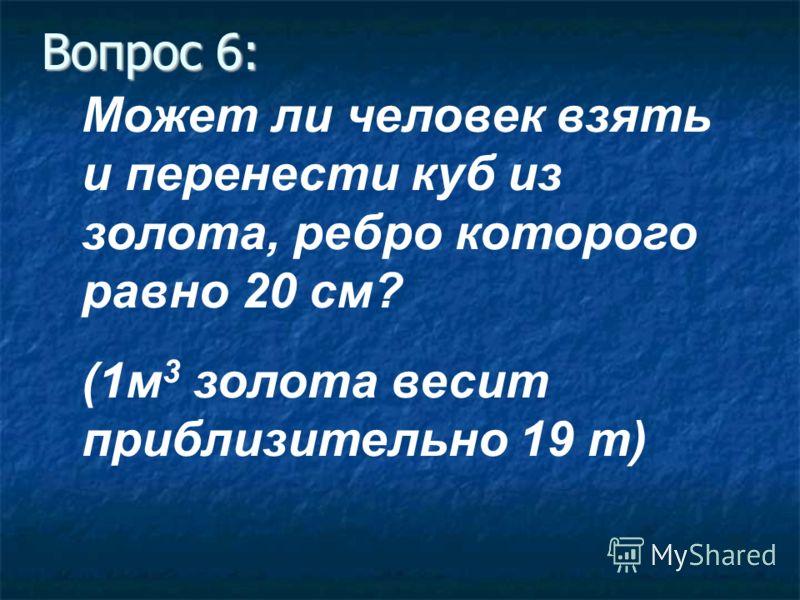 Вопрос 6: Может ли человек взять и перенести куб из золота, ребро которого равно 20 см? (1м 3 золота весит приблизительно 19 т)