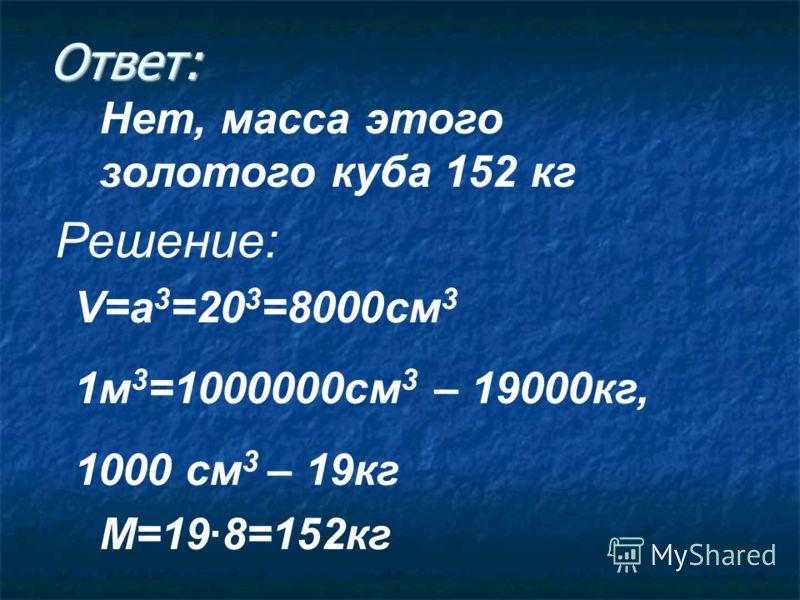 Ответ: Нет, масса этого золотого куба 152 кг Решение: V=a 3 =20 3 =8000cм 3 1м 3 =1000000cм 3 – 19000кг, 1000 cм 3 – 19кг M=198=152кг