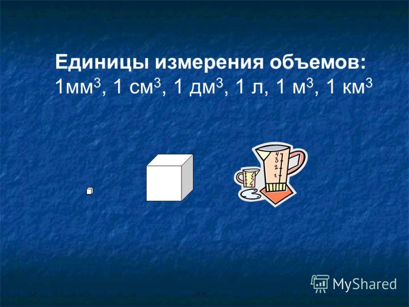 Единицы измерения объемов: 1мм 3, 1 см 3, 1 дм 3, 1 л, 1 м 3, 1 км 3