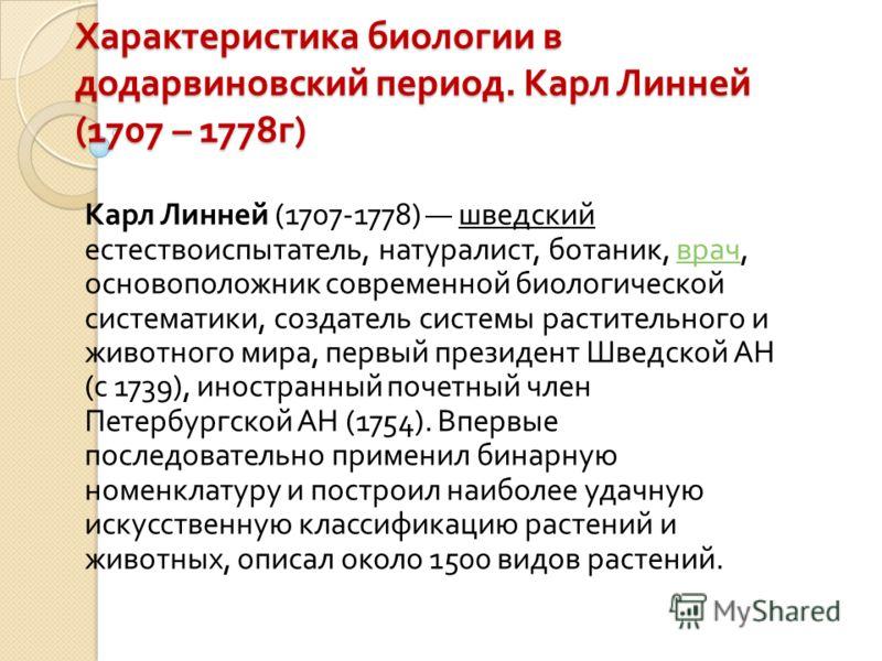 Характеристика биологии в додарвиновский период. Карл Линней (1707 – 1778 г ) Карл Линней (1707-1778) шведский естествоиспытатель, натуралист, ботаник, врач, основоположник современной биологической систематики, создатель системы растительного и живо
