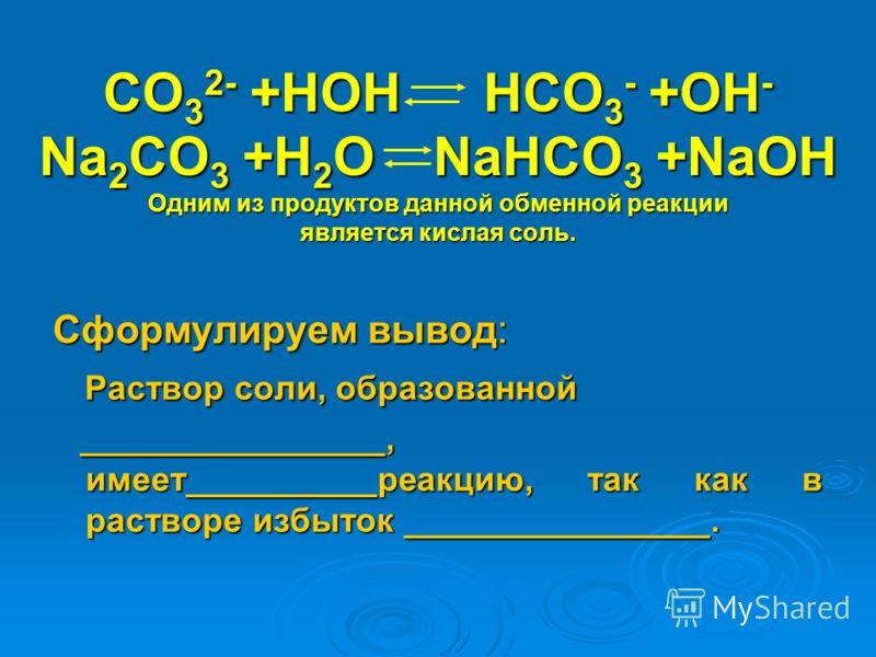 CO 3 2- +HOH HCO 3 - +OH - Na 2 CO 3 +H 2 O NaHCO 3 +NaOH Одним из продуктов данной обменной реакции является кислая соль. Сформулируем вывод: Раствор соли, образованной Раствор соли, образованной ________________, имеет__________реакцию, так как в р