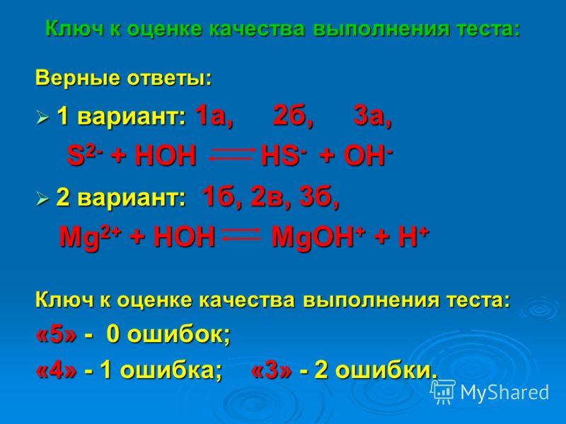 Ключ к оценке качества выполнения теста: Верные ответы: 1 вариант: 1а, 2б, 3а, 1 вариант: 1а, 2б, 3а, S 2- + HOH HS - + OH - S 2- + HOH HS - + OH - 2 вариант: 1б, 2в, 3б, 2 вариант: 1б, 2в, 3б, Mg 2+ + HOH MgOH + + H + Mg 2+ + HOH MgOH + + H + Ключ к