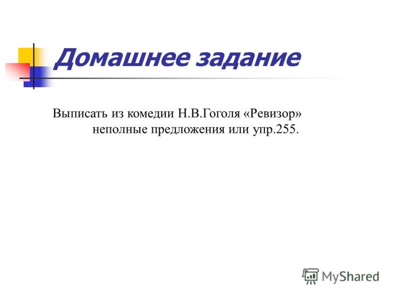 Домашнее задание Выписать из комедии Н.В.Гоголя «Ревизор» неполные предложения или упр.255.