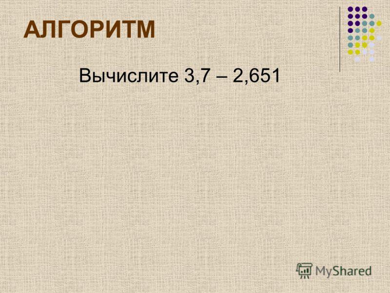 АЛГОРИТМ Вычислите 3,7 – 2,651