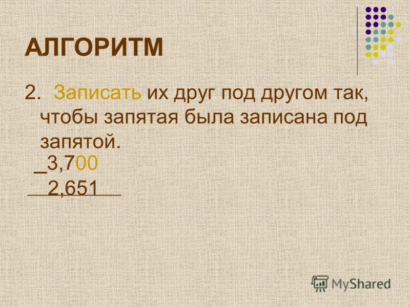 АЛГОРИТМ 2. Записать их друг под другом так, чтобы запятая была записана под запятой. 3,700 2,651