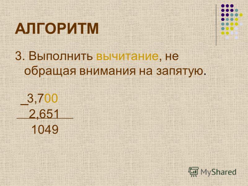 АЛГОРИТМ 3. Выполнить вычитание, не обращая внимания на запятую. 3,700 2,651 1049
