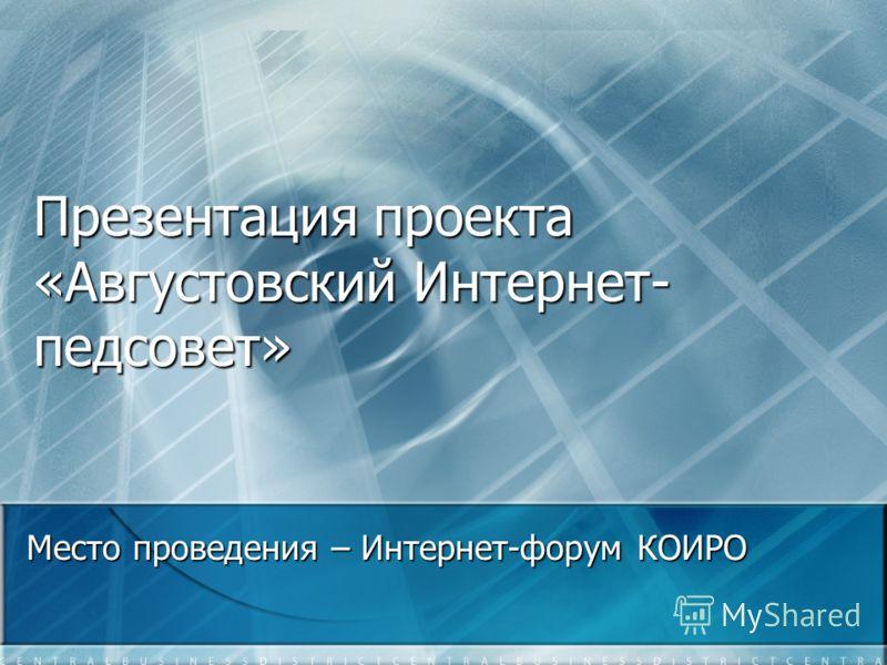Презентация проекта «Августовский Интернет- педсовет» Место проведения – Интернет-форум КОИРО