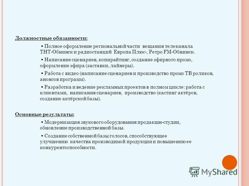 Должностные обязанности: Полное оформление региональной части вещания телеканала ТНТ-Обнинск и радиостанций Европа Плюс-, Ретро FM-Обнинск. Написание сценариев, копирайтинг, создание эфирного промо, оформление эфира (заставки, лайнеры). Работа с виде