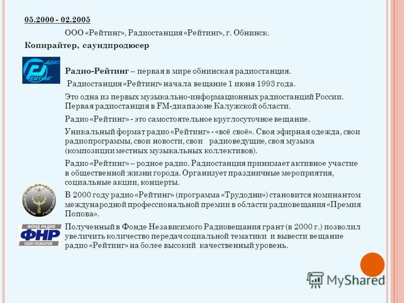 05.2000 - 02.2005 ООО «Рейтинг», Радиостанция «Рейтинг», г. Обнинск. Копирайтер, саундпродюсер Радио-Рейтинг – первая в мире обнинская радиостанция. Радиостанция «Рейтинг» начала вещание 1 июня 1993 года. Это одна из первых музыкально-информационных