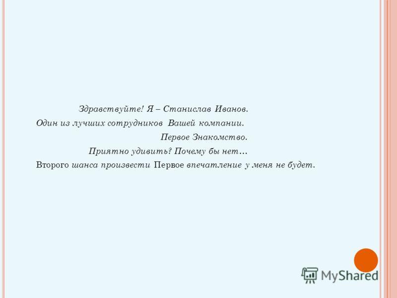 Здравствуйте! Я – Станислав Иванов. Один из лучших сотрудников Вашей компании. Первое Знакомство. Приятно удивить? Почему бы нет… Второго шанса произвести Первое впечатление у меня не будет.