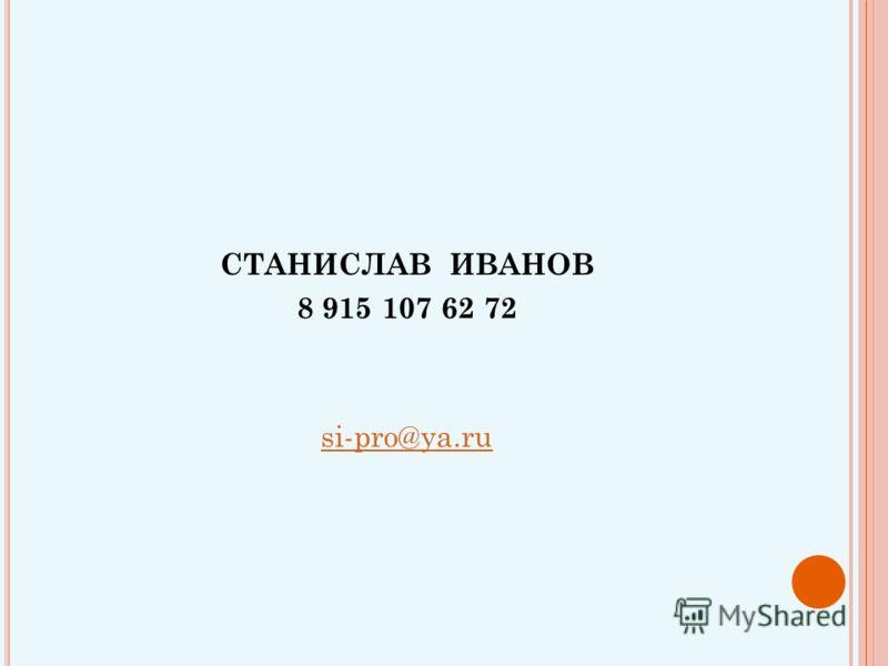 СТАНИСЛАВ ИВАНОВ 8 915 107 62 72 si-pro@ya.ru