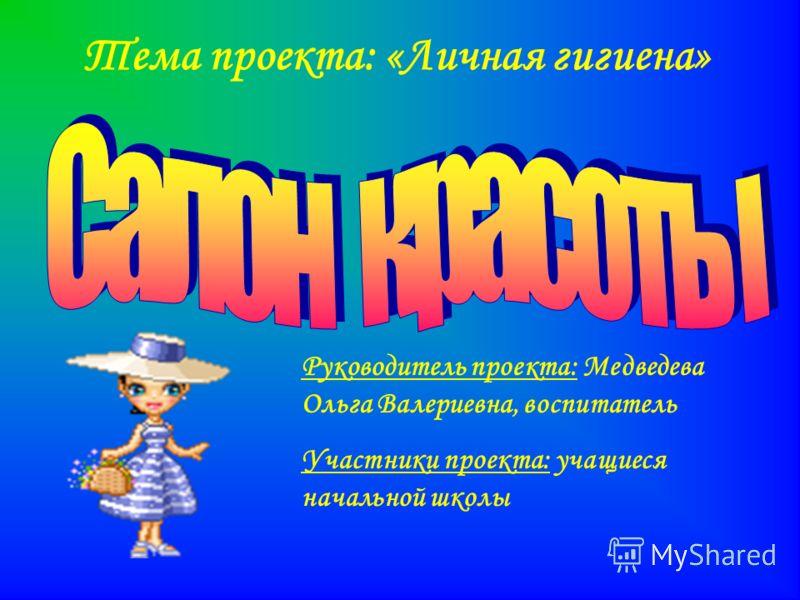 Тема проекта: «Личная гигиена» Руководитель проекта: Медведева Ольга Валериевна, воспитатель Участники проекта: учащиеся начальной школы