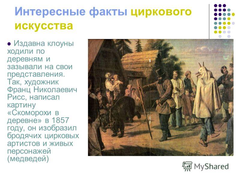 Интересные факты циркового искусства Издавна клоуны ходили по деревням и зазывали на свои представления. Так, художник Франц Николаевич Рисс, написал картину «Скоморохи в деревне» в 1857 году, он изобразил бродячих цирковых артистов и живых персонаже