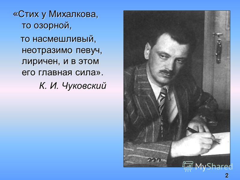 « Стих у Михалкова, то озорной, то насмешливый, неотразимо певуч, лиричен, и в этом его главная сила». то насмешливый, неотразимо певуч, лиричен, и в этом его главная сила». К. И. Чуковский 2