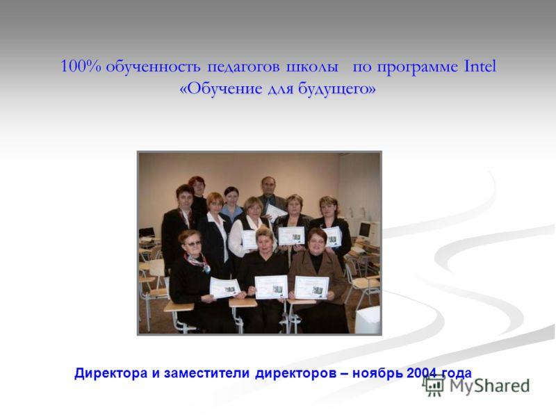 100% обученность педагогов школы по программе Intel «Обучение для будущего» Директора и заместители директоров – ноябрь 2004 года