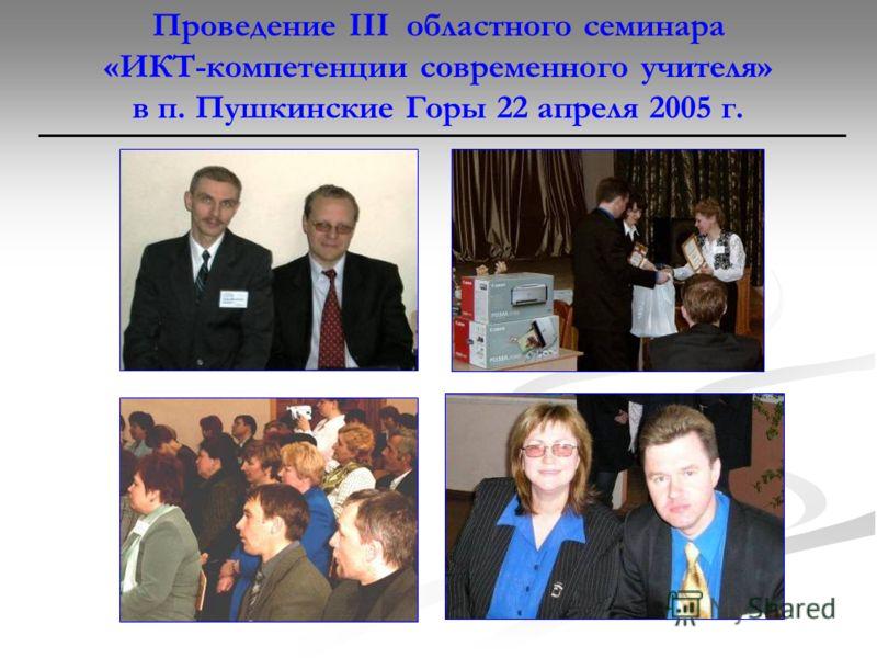 Проведение III областного семинара «ИКТ-компетенции современного учителя» в п. Пушкинские Горы 22 апреля 2005 г.