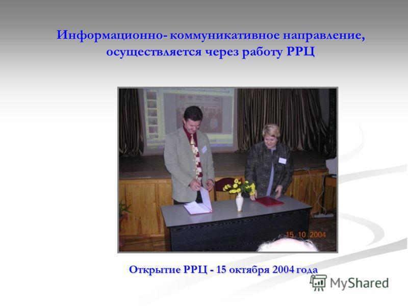 Информационно- коммуникативное направление, осуществляется через работу РРЦ Открытие РРЦ - 15 октября 2004 года