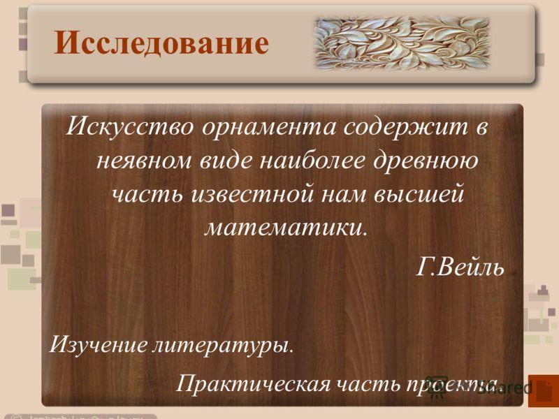 Искусство орнамента содержит в неявном виде наиболее древнюю часть известной нам высшей математики. Г.Вейль Изучение литературы. Практическая часть проекта. Исследование