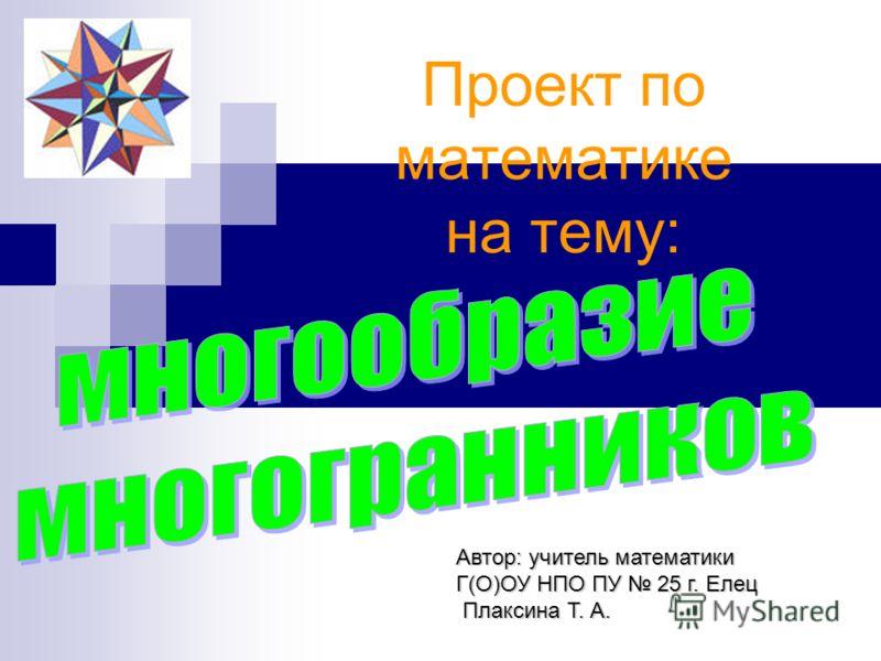 Проект по математике на тему: Автор: учитель математики Г(О)ОУ НПО ПУ 25 г. Елец Плаксина Т. А. Плаксина Т. А.