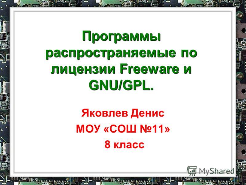 Программы распространяемые по лицензии Freeware и GNU/GPL. Яковлев Денис МОУ «СОШ 11» 8 класс