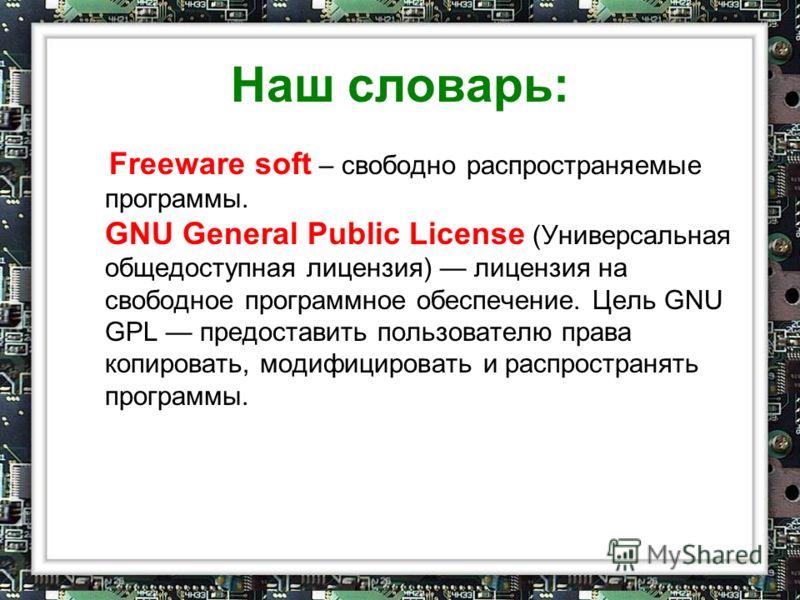 Наш словарь: Freeware soft – свободно распространяемые программы. GNU General Public License (Универсальная общедоступная лицензия) лицензия на свободное программное обеспечение. Цель GNU GPL предоставить пользователю права копировать, модифицировать