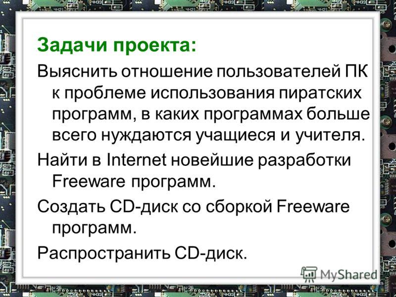 Задачи проекта: Выяснить отношение пользователей ПК к проблеме использования пиратских программ, в каких программах больше всего нуждаются учащиеся и учителя. Найти в Internet новейшие разработки Freeware программ. Создать CD-диск со сборкой Freeware
