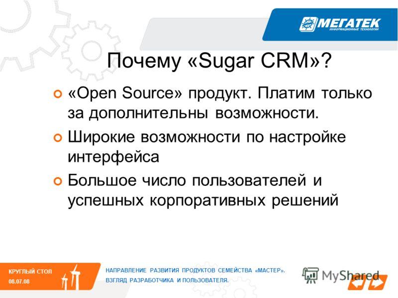 7 Почему «Sugar CRM»? НАПРАВЛЕНИЕ РАЗВИТИЯ ПРОДУКТОВ СЕМЕЙСТВА «МАСТЕР». ВЗГЛЯД РАЗРАБОТЧИКА И ПОЛЬЗОВАТЕЛЯ. КРУГЛЫЙ СТОЛ 08.07.08 «Open Source» продукт. Платим только за дополнительны возможности. Широкие возможности по настройке интерфейса Большое