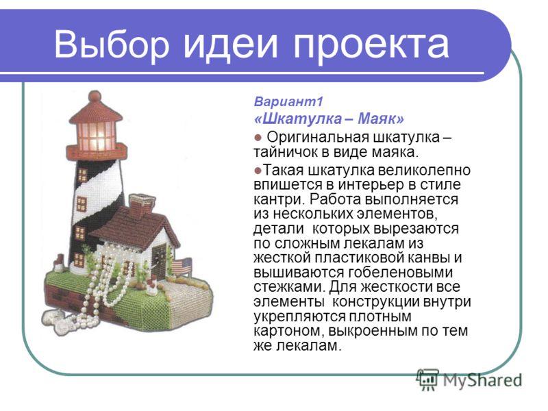 Выбор идеи проекта Вариант1 «Шкатулка – Маяк» Оригинальная шкатулка – тайничок в виде маяка. Такая шкатулка великолепно впишется в интерьер в стиле кантри. Работа выполняется из нескольких элементов, детали которых вырезаются по сложным лекалам из же