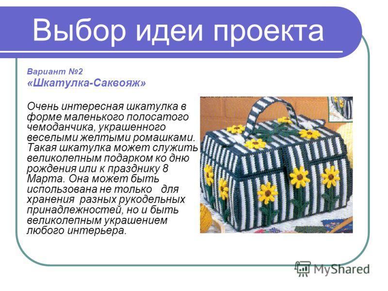 Выбор идеи проекта Вариант 2 «Шкатулка-Саквояж» Очень интересная шкатулка в форме маленького полосатого чемоданчика, украшенного веселыми желтыми ромашками. Такая шкатулка может служить великолепным подарком ко дню рождения или к празднику 8 Марта. О