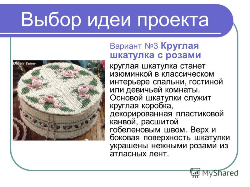 Выбор идеи проекта Вариант 3 Круглая шкатулка с розами круглая шкатулка станет изюминкой в классическом интерьере спальни, гостиной или девичьей комнаты. Основой шкатулки служит круглая коробка, декорированная пластиковой канвой, расшитой гобеленовым