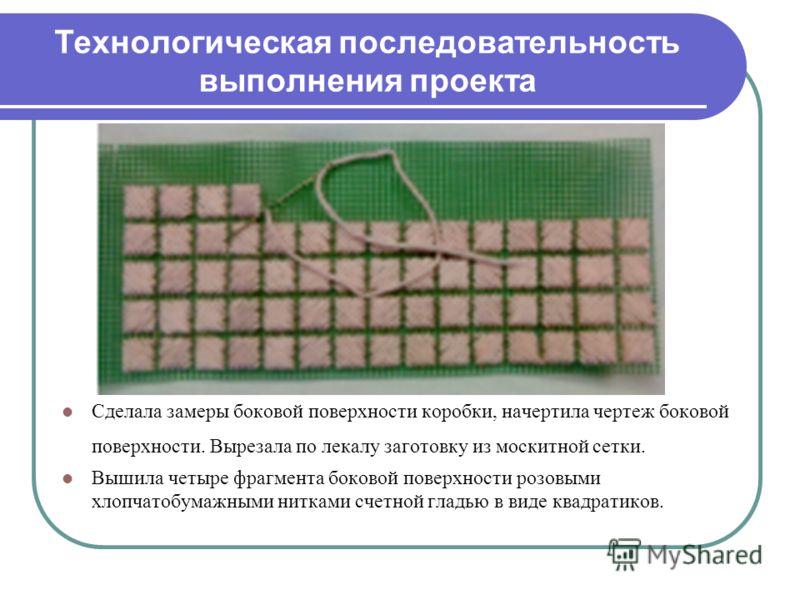Технологическая последовательность выполнения проекта Сделала замеры боковой поверхности коробки, начертила чертеж боковой поверхности. Вырезала по лекалу заготовку из москитной сетки. Вышила четыре фрагмента боковой поверхности розовыми хлопчатобума