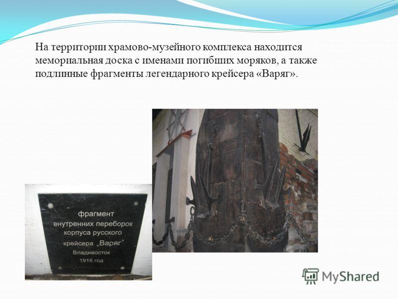 На территории храмово - музейного комплекса находится мемориальная доска с именами погибших моряков, а также подлинные фрагменты легендарного крейсера « Варяг ».