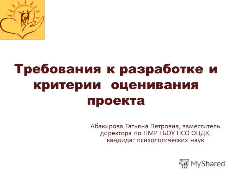 Требования к разработке и критерии оценивания проекта Абакирова Татьяна Петровна, заместитель директора по НМР ГБОУ НСО ОЦДК, кандидат психологических наук
