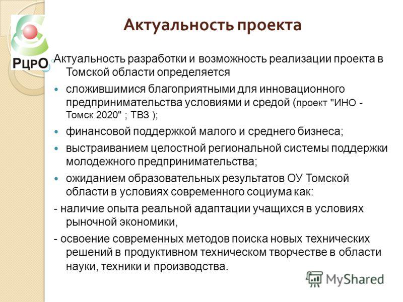 Актуальность проекта Актуальность разработки и возможность реализации проекта в Томской области определяется сложившимися благоприятными для инновационного предпринимательства условиями и средой ( проект