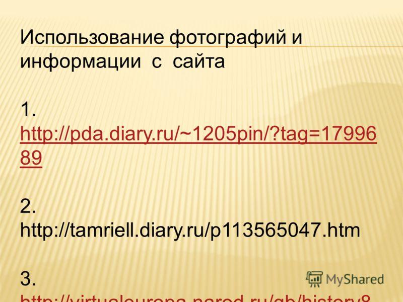 Использование фотографий и информации с сайта 1. http://pda.diary.ru/~1205pin/?tag=17996 89 http://pda.diary.ru/~1205pin/?tag=17996 89 2. http://tamriell.diary.ru/p113565047.htm 3. http://virtualeuropa.narod.ru/gb/history8. htm http://virtualeuropa.n