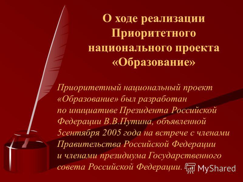 О ходе реализации Приоритетного национального проекта «Образование» Приоритетный национальный проект «Образование» был разработан по инициативе Президента Российской Федерации В.В.Путина, объявленной 5сентября 2005 года на встрече с членами Правитель