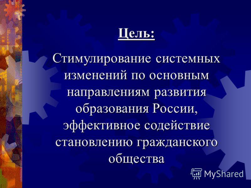 Цель: Стимулирование системных изменений по основным направлениям развития образования России, эффективное содействие становлению гражданского общества