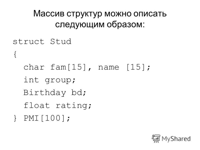 Массив структур можно описать следующим образом: struct Stud { char fam[15], name [15]; int group; Birthday bd; float rating; } PMI[100];