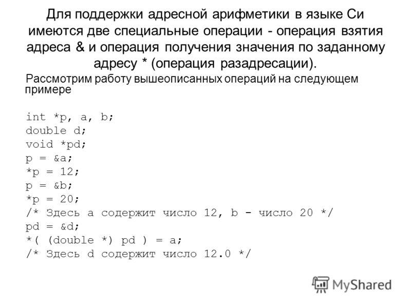 Для поддержки адресной арифметики в языке Си имеются две специальные операции - операция взятия адреса & и операция получения значения по заданному адресу * (операция разадресации). Рассмотрим работу вышеописанных операций на следующем примере int *p