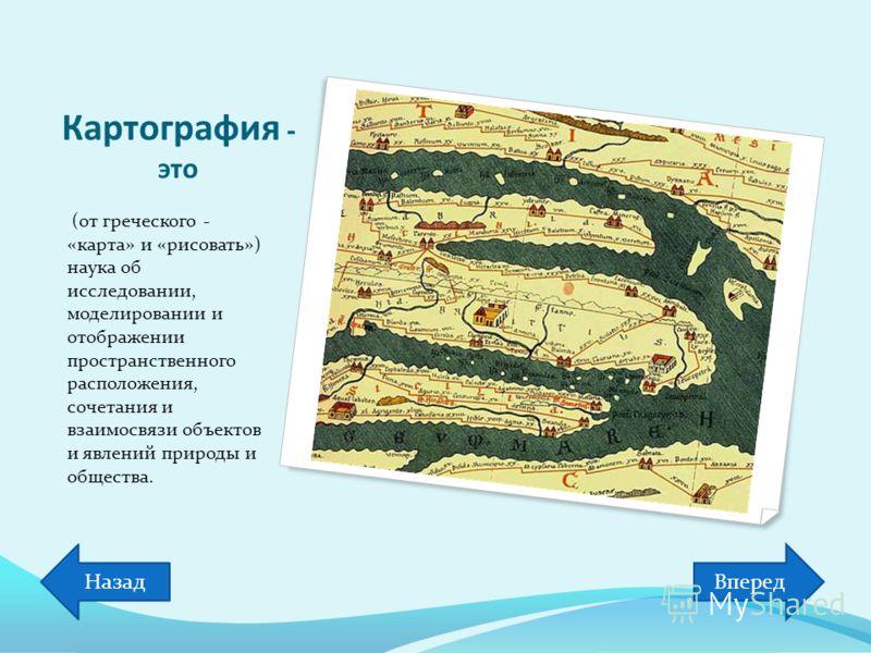Картография - это (от греческого - «карта» и «рисовать») наука об исследовании, моделировании и отображении пространственного расположения, сочетания и взаимосвязи объектов и явлений природы и общества. ВпередНазад